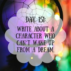 Day 151 of 365 Days of Writing Prompts: Write about a character who can't wake up from a dream. Erin: I knew the real world could not be so cruel when I saw the elephant sized clown. I decide…