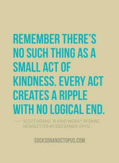 "Quote Of The Day: June 9, 2014 - Remember there's no such thing as a small act of kindness. Every act creates a ripple with no logical end. — Scott Adams, ""A Kind Word"", in DNRC Newsletter #9 (December 1995)"