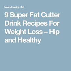 9 Super Fat Cutter Drink Recipes For Weight Loss – Hip and Healthy
