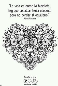 Life is like a bicycle. There must be the pedaling forward in order to not lose the balance.