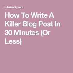 How To Write A Killer Blog Post In 30 Minutes (Or Less)
