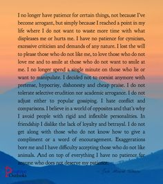 I no longer have patience for certain things, not because I've become arrogant, but simply because I reached a point in my life where I do not want to waste more time with what displeases me or hur...
