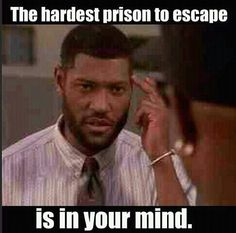 .The hardest prison to escape is in your mind.