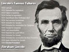 Abraham Lincoln. Never ever give up. He had to experience so many failures before he became one of the greatest presidents.