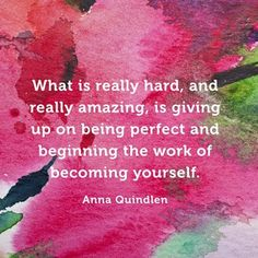 What is really hard, and really amazing, is giving up on being perfect and beginning the work of becoming yourself. #AnnaQuindlen.