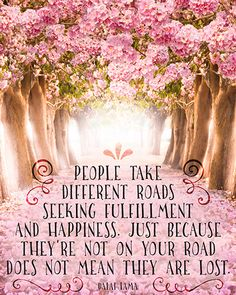 People take different roads seeking fulfillment and happiness. Just because they are not on your road does not mean they are lost. ~Dali Lama