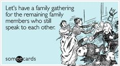 This is sad but oh - so true with my family.