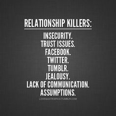 Relationship Killers: Insecurity. Trust Issues. Facebook. Twitter. Tumblr. Jealousy. Lack Of Communication. Assumptions.