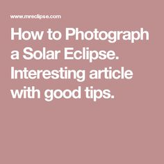 How to Photograph a Solar Eclipse.  Interesting article with good tips.