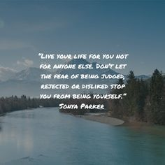 """""""Live your life for you not for anyone else. Don't let the fear of being judged, rejected or disliked stop you from being yourself."""" Sonya Parker"""