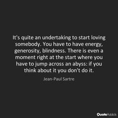 It's quite an undertaking to start loving somebody. You have to have energy, generosity, blindness. There is even a moment right at the start where you have to jump across an abyss: if you think about it you don't do it. - Jean-Paul Sartre #3