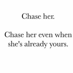 Chase her. Chas her even when she's already yours.