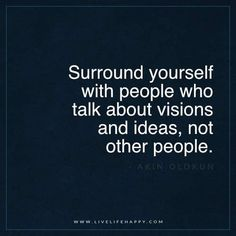 """Live Life Happy: """"Surround yourself with people who talk about visions and ideas, not other people."""" Wise sayings Book Quotes Love, Great Quotes, Words Quotes, Quotes To Live By, Me Quotes, Motivational Quotes, Inspirational Quotes, Sayings, Vision Quotes"""