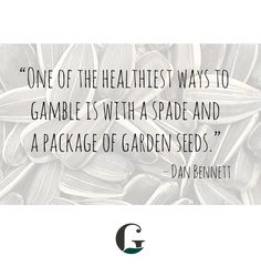 """""""One of the healthiest ways to gamble is with a spade and a package of garden seeds"""""""