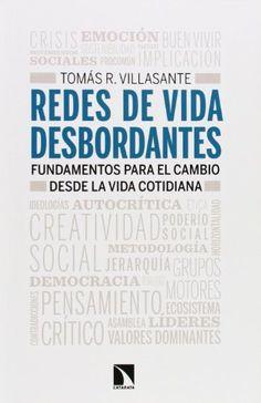 Redes de vida desbordantes : fundamentos para el cambio      desde la vida cotidiana / Tomás R. Villasante.-- Madrid : Los      Libros de la Catarata, [ 2014] http://absysnetweb.bbtk.ull.es/cgi-bin/abnetopac01?TITN=547837