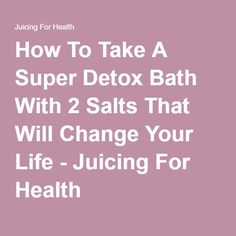 How To Take A Super Detox Bath With 2 Salts That Will Change Your Life - Juicing For Health
