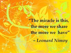 The miracle is this, the more we share, the more we have ☼ ~ Leonard Nimoy