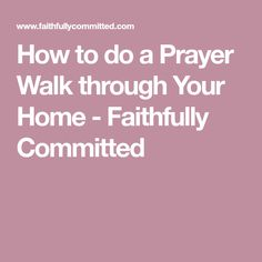 How to do a Prayer Walk through Your Home - Faithfully Committed