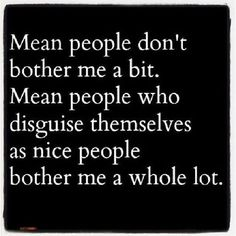 Those people aren't worth any sort of time.-- Mean people you simply ignore!! For sure!!! Two-faced people can only act nice for so long, their ugliness always comes out!
