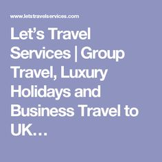 Let's Travel Services | Group Travel, Luxury Holidays and Business Travel to UK…
