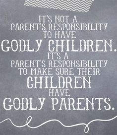 Convicting...what are you doing right now to make sure your children will have/ or have Godly parents?