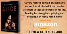 """A very realistic portrait of a woman's decent into alcohol addiction, as she attempts to cope with events in her life. Reading her struggles is gripping and affecting. Can highly recommend.""    Five star Amazon review of my debut novel 'Alice' on Amazon by Jane Rushin    https://www.amazon.co.uk/dp/1786129728/ref=sr_1_1?ie=UTF8&qid=1487625052&sr=8-1&keywords=k.l+loveley#customerReviews"