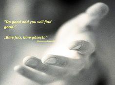 Do good and you will find good. --- Bine faci, bine găsești. (Romanian proverb)
