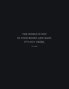 The world is not in your books and maps. It's out there. ~The Hobbit.
