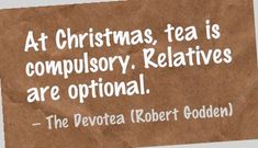 At Christmas, tea is compulsory. Relatives are optional.