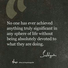 No one has ever achieved anything truly significant in any sphere of life without being absolutely devoted to what they are doing. Great Quotes, Quotes To Live By, Me Quotes, Qoutes, Motivational Quotes, Inspirational Quotes, Quote Posters, Note To Self, True Words
