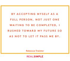 by accepting myself asa full person, not just 1 waiting 2 b completed, I rushed toward my future so as not to let it pass me by. Rebecca traister