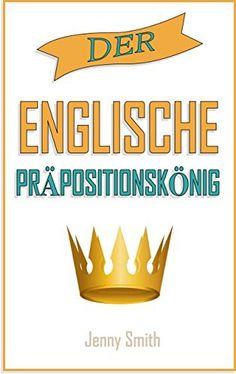 DER ENGLISCHE PRÄPOSITIONSKÖNIG: 460 Verwendungen von Präpositionen,  die Ihre Englischkenntnisse verbessern. (150 alltägliche Anwendungsweisen Englischer Präpositionen) von Jenny Smith, http://www.amazon.de/dp/B01600NGAO/ref=cm_sw_r_pi_dp_rA8jwb13XZ5ST