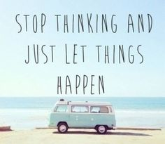 Stop thinking sometimes thinking too Much stops you from doing a lot if beautiful things :)