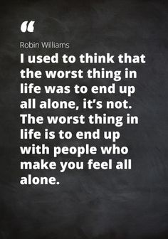 "Quote Robin Williams: ""I used to think that the worst thing in life was to end up all alone, it's not. The worst thing in life is to end up with people who make you feel all alone."""