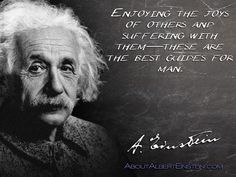 """Enjoying the joys of others and suffering with them—these are the best guides for man.""- Albert Einstein"