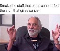 Smoke the stuff that cures cancer. Not the stuff that gives cancer. Quote by Tommy Chong, cancer hero and survivor, cannabis activist and all around interesting human. Funny Weed Memes, Weed Humor, Funny Shit, Hilarious, Cannabis Wallpaper, Cheech And Chong, Up In Smoke, Cancer Cure, Top Funny