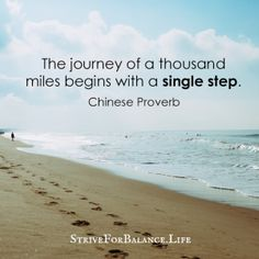 The journey of a thousand miles begins with a single step. Chinese Proverb