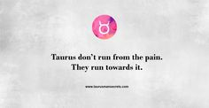 Taurus don't run from the pain... #Taurus #TaurusManSecrets #AnnaKovach