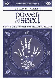 Power of the Seed: Your Guide to Oils for Health & Beauty by Susan M Parker This reference book is the source for all things oil, 322 pages.