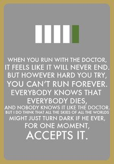 """""""When you run with the Doctor, it feels like it'll never end. But however hard you try you can't run forever. Everybody knows that everybody dies and nobody knows it like the Doctor. But I do think that all the skies of all the worlds might just turn dark if he ever for one moment, accepts it.""""  - River Song in Series 4: The Forest of the Dead"""