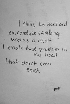 I think too hard and overanalyze everything and as a result, I create these problems in my head that don't even exist.