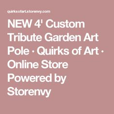 NEW 4' Custom Tribute Garden Art Pole · Quirks of Art · Online Store Powered by Storenvy