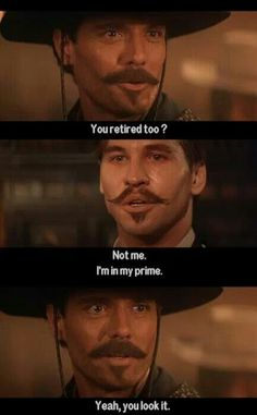 "Favorite quote: ""Not me, I'm in my prime."" -Tombstone"
