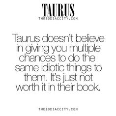 Taurus doesn't give you multiple times to be idiotic.