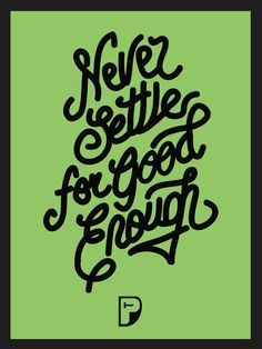 Never settle for good enough
