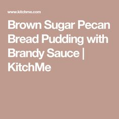 Brown Sugar Pecan Bread Pudding with Brandy Sauce   KitchMe