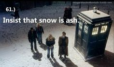 Things a Whovian should do: Insist that snow is ash.