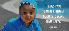 """The Best Way To Make Children Good  Is To Make Them Happy.""                        _Oscar Wilde"