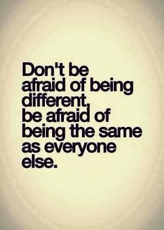 Don't be afraid of being different quote you wisdom unique different