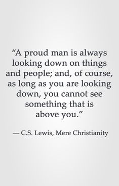 """""""A proud man is always looking down on things and people; and, of course, as long as you are looking down, you cannot see something that is above you.""""  ― C.S. Lewis, Mere Christianity"""